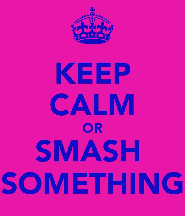 KEEP CALM OR SMASH  SOMETHING