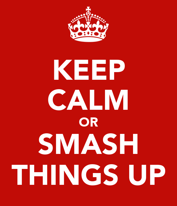 KEEP CALM OR SMASH THINGS UP