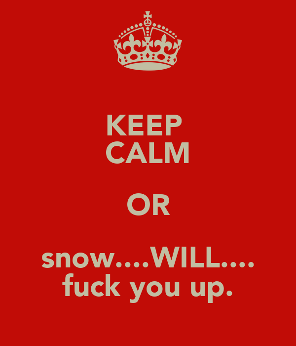 KEEP  CALM OR snow....WILL.... fuck you up.