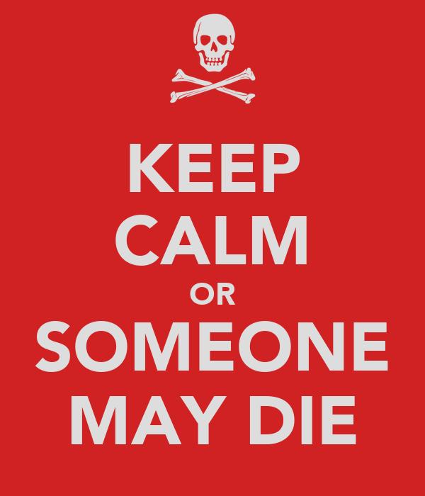 KEEP CALM OR SOMEONE MAY DIE