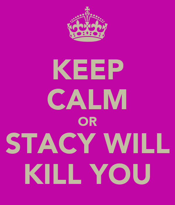 KEEP CALM OR STACY WILL KILL YOU
