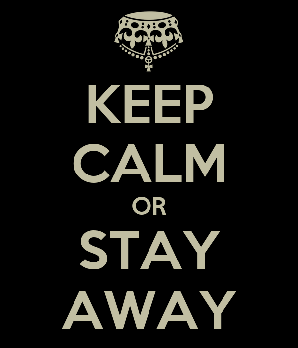 KEEP CALM OR STAY AWAY