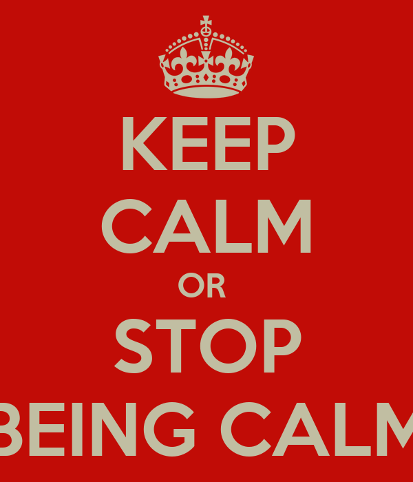 KEEP CALM OR  STOP BEING CALM
