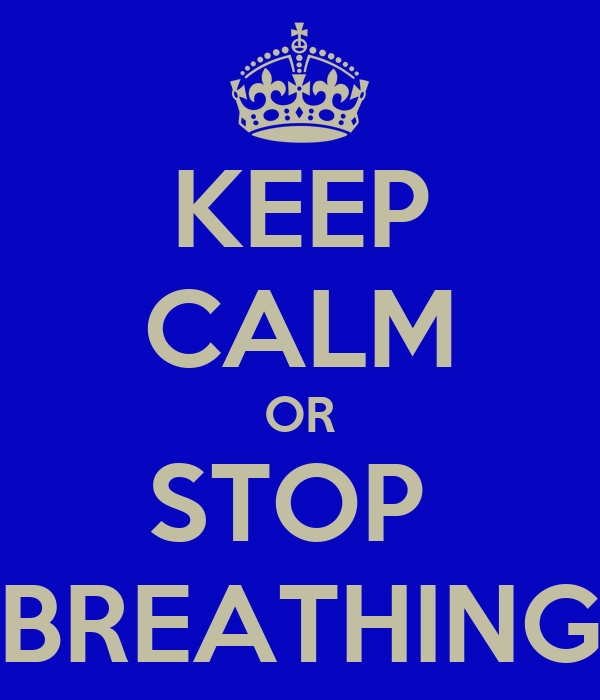 KEEP CALM OR STOP  BREATHING