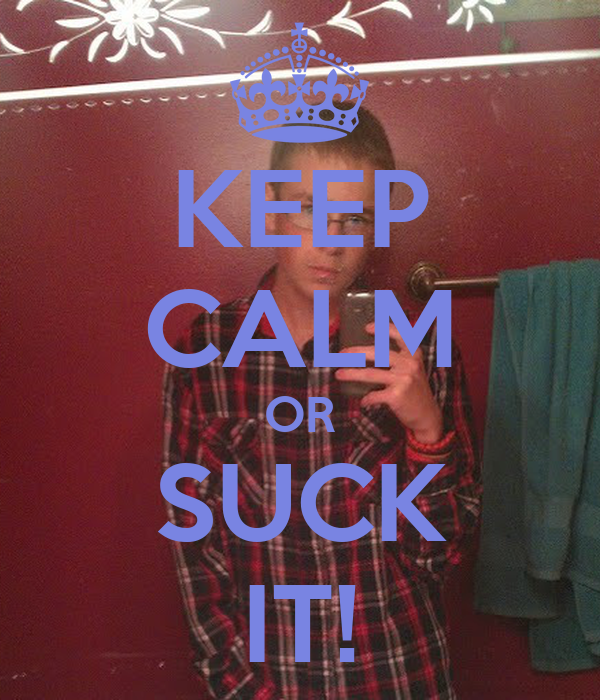 KEEP CALM OR SUCK IT!