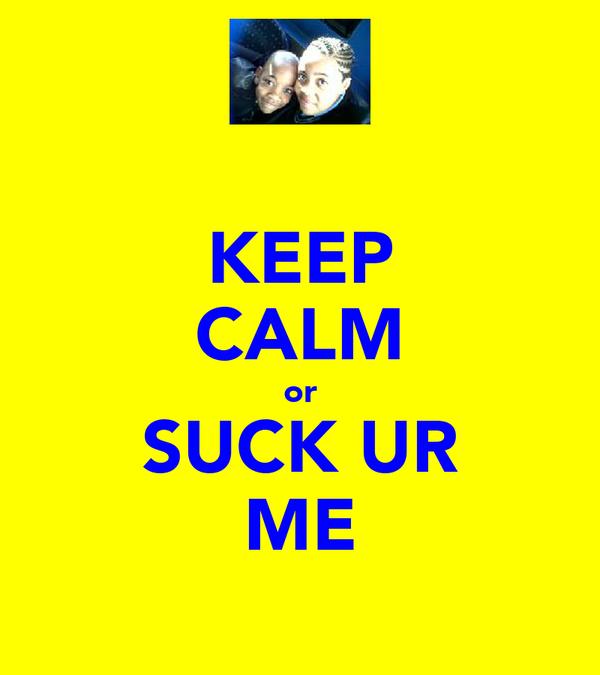 KEEP CALM or SUCK UR ME