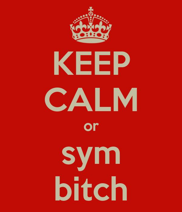 KEEP CALM or sym bitch