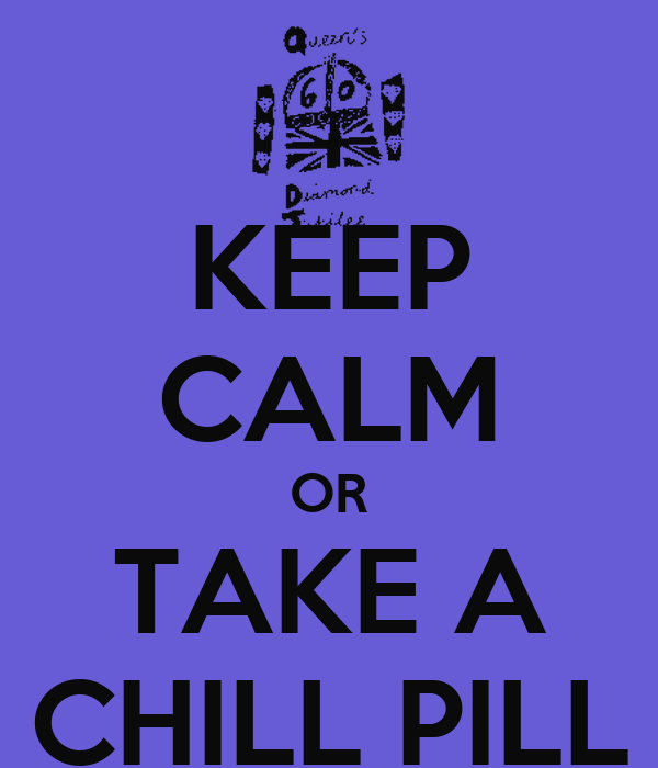 KEEP CALM OR TAKE A CHILL PILL