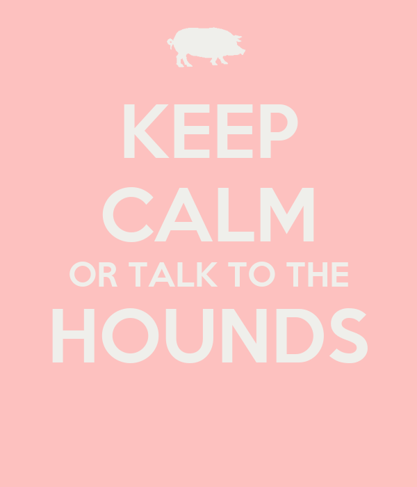 KEEP CALM OR TALK TO THE HOUNDS