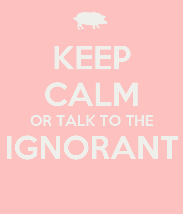 KEEP CALM OR TALK TO THE  IGNORANT