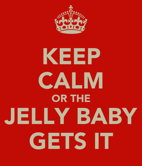 KEEP CALM OR THE JELLY BABY GETS IT