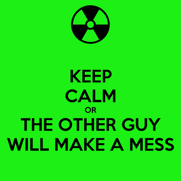 KEEP CALM OR THE OTHER GUY WILL MAKE A MESS