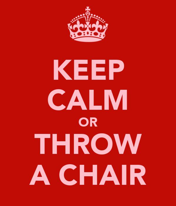 KEEP CALM OR THROW A CHAIR