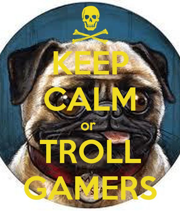 KEEP CALM or  TROLL GAMERS