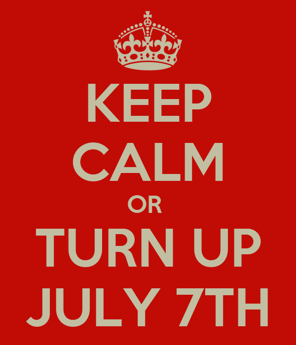 KEEP CALM OR  TURN UP JULY 7TH