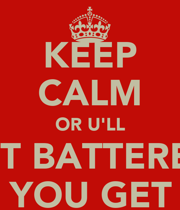 KEEP CALM OR U'LL GET BATTERED  WHEN YOU GET HOME