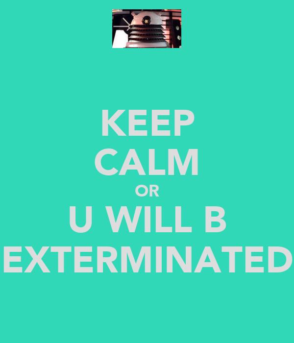 KEEP CALM OR U WILL B EXTERMINATED