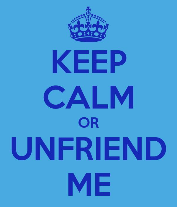KEEP CALM OR UNFRIEND ME