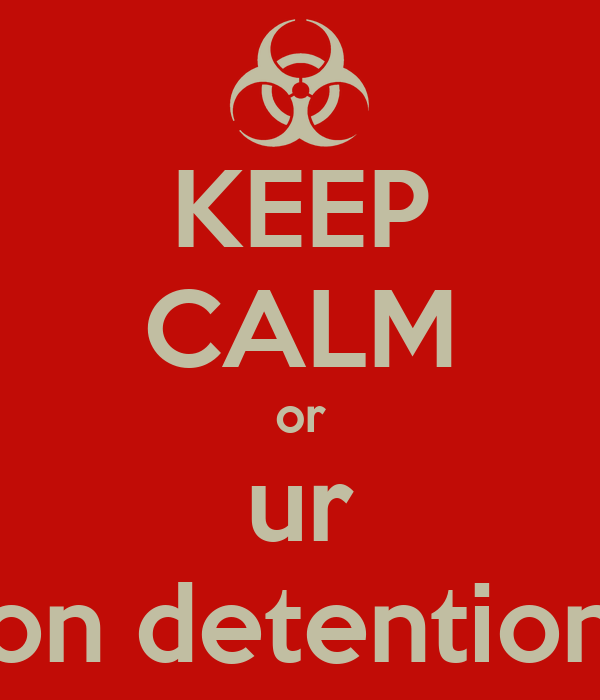 KEEP CALM or ur on detention