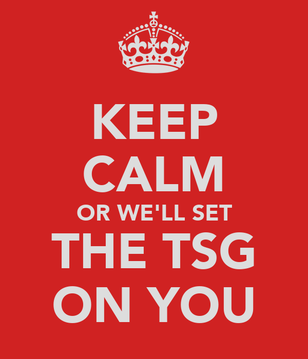 KEEP CALM OR WE'LL SET THE TSG ON YOU