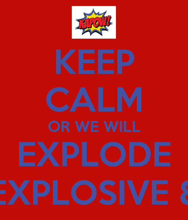 KEEP CALM OR WE WILL EXPLODE EXPLOSIVE 8
