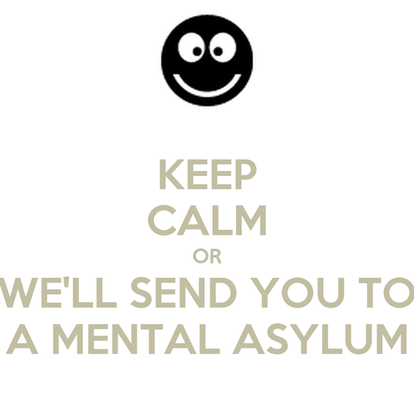 KEEP CALM OR WE'LL SEND YOU TO A MENTAL ASYLUM