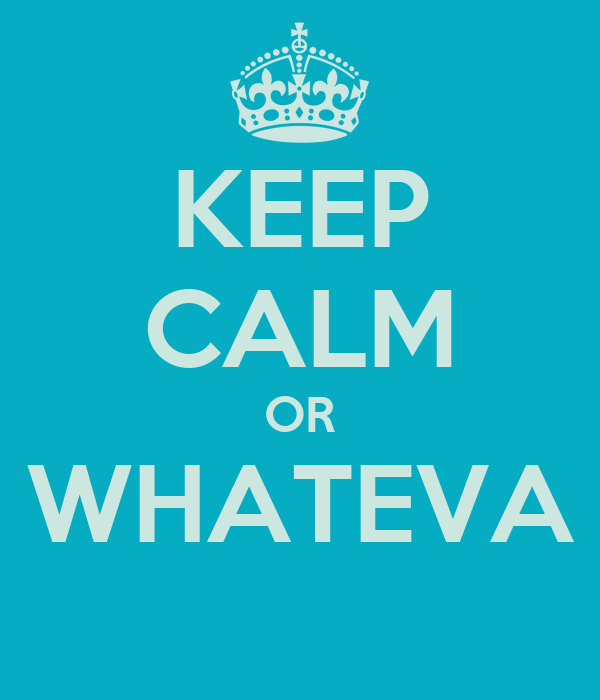 KEEP CALM OR WHATEVA