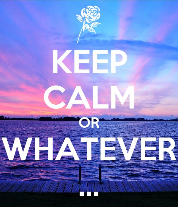 KEEP CALM OR WHATEVER …