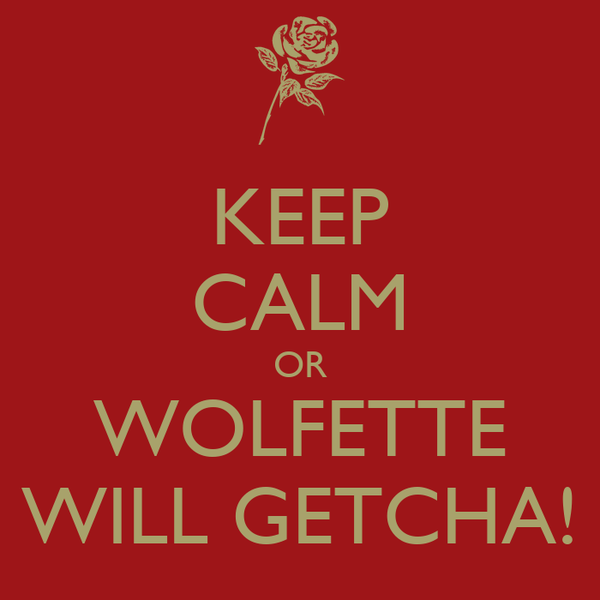 KEEP CALM OR WOLFETTE WILL GETCHA!