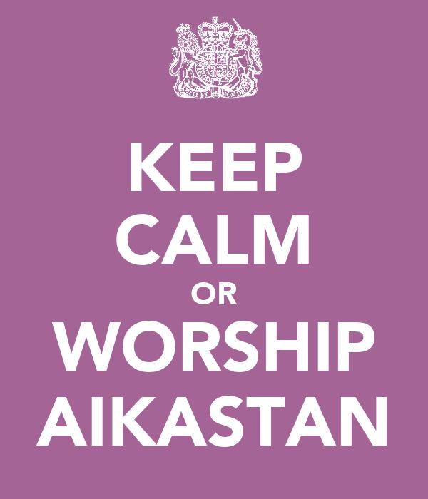 KEEP CALM OR WORSHIP AIKASTAN