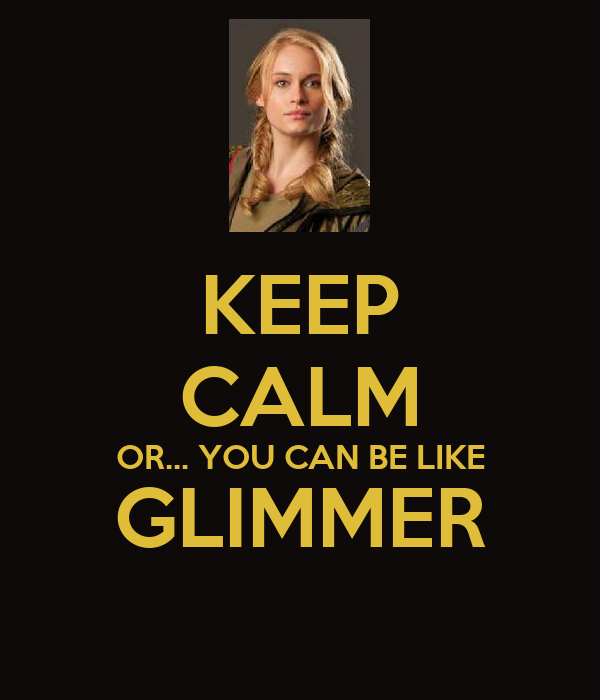 KEEP CALM OR... YOU CAN BE LIKE GLIMMER