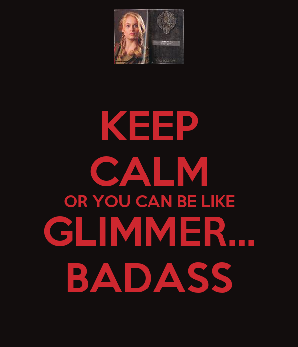 KEEP CALM OR YOU CAN BE LIKE GLIMMER... BADASS
