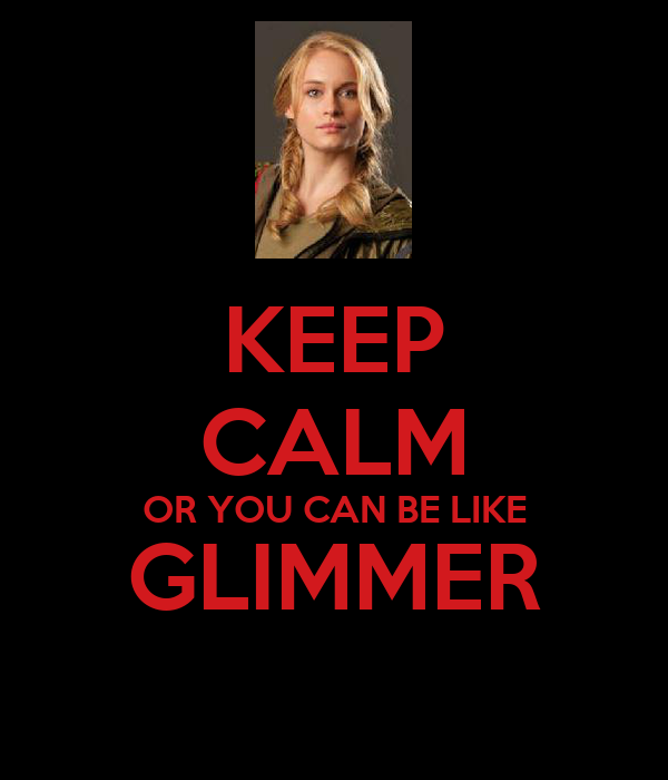 KEEP CALM OR YOU CAN BE LIKE GLIMMER