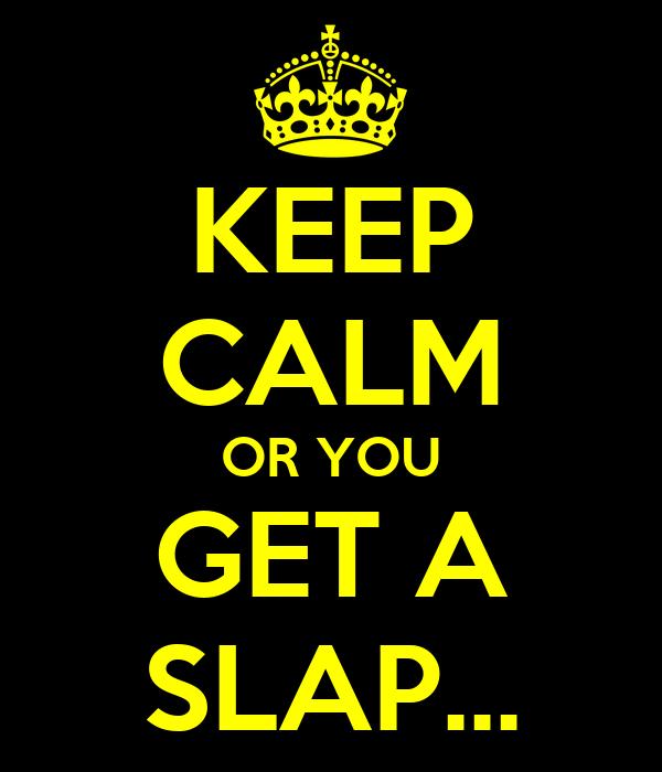 KEEP CALM OR YOU GET A SLAP...