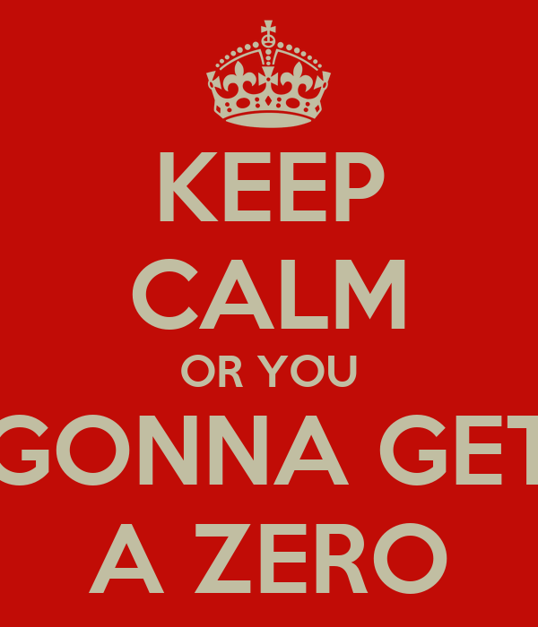 KEEP CALM OR YOU GONNA GET A ZERO