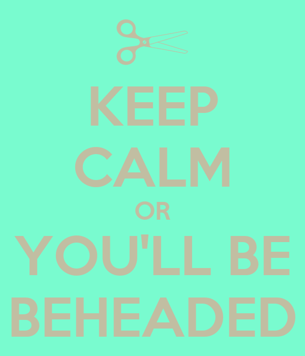 KEEP CALM OR YOU'LL BE BEHEADED
