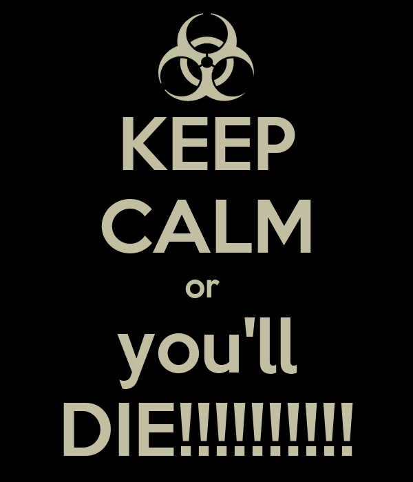 KEEP CALM or  you'll DIE!!!!!!!!!!
