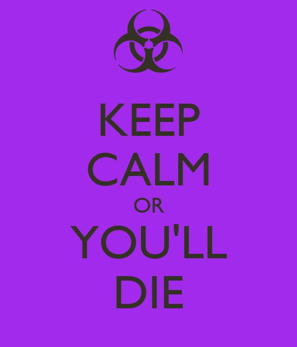 KEEP CALM OR YOU'LL DIE