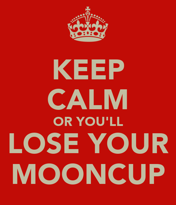 KEEP CALM OR YOU'LL LOSE YOUR MOONCUP