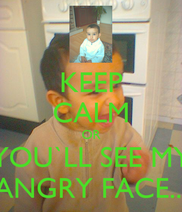 KEEP CALM OR YOU`LL SEE MY ANGRY FACE...