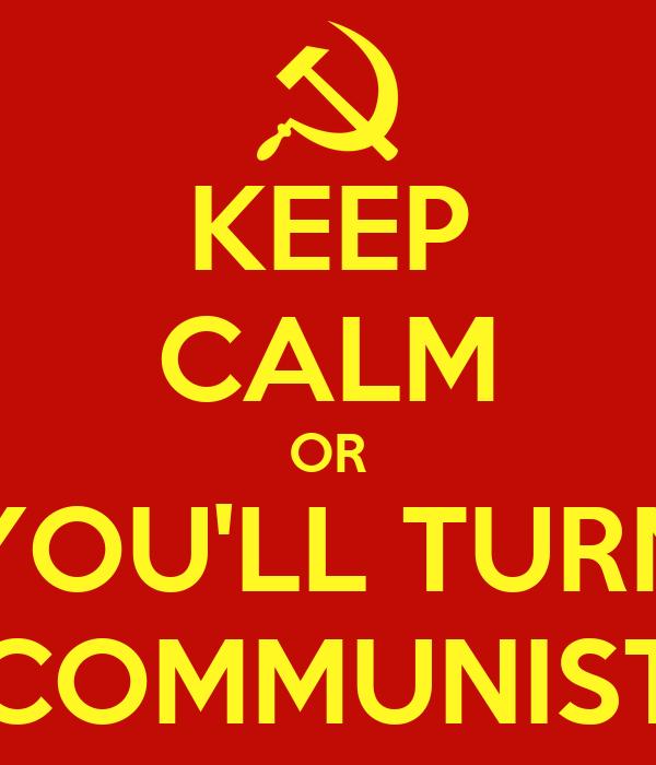 KEEP CALM OR YOU'LL TURN COMMUNIST