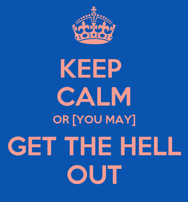 KEEP  CALM OR [YOU MAY] GET THE HELL OUT