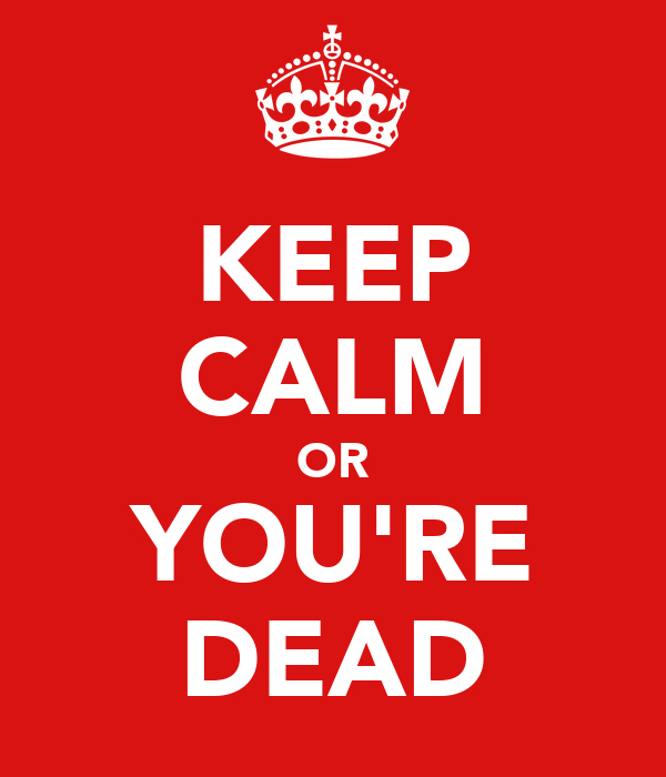 KEEP CALM OR YOU'RE DEAD