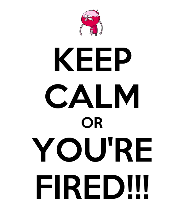 KEEP CALM OR YOU'RE FIRED!!!