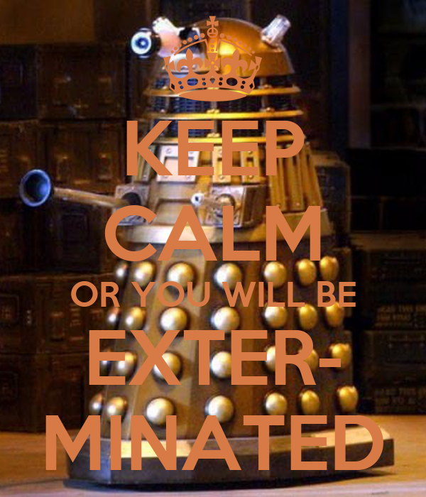 KEEP CALM OR YOU WILL BE EXTER- MINATED