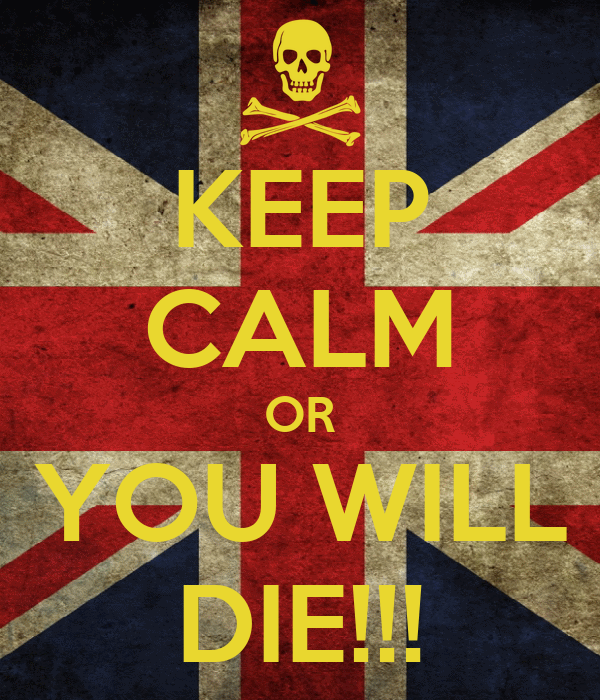 KEEP CALM OR YOU WILL DIE!!!