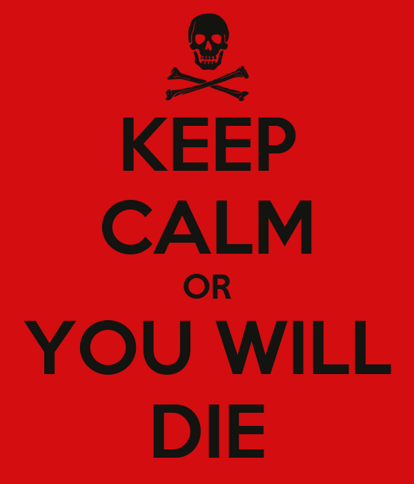 KEEP CALM OR YOU WILL DIE