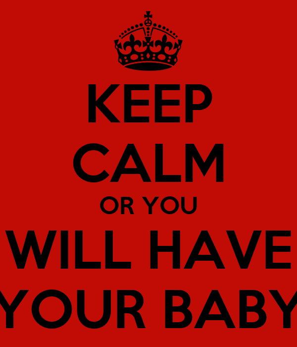 KEEP CALM OR YOU WILL HAVE YOUR BABY