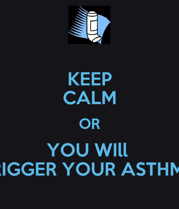 KEEP CALM OR YOU WIll  TRIGGER YOUR ASTHMA