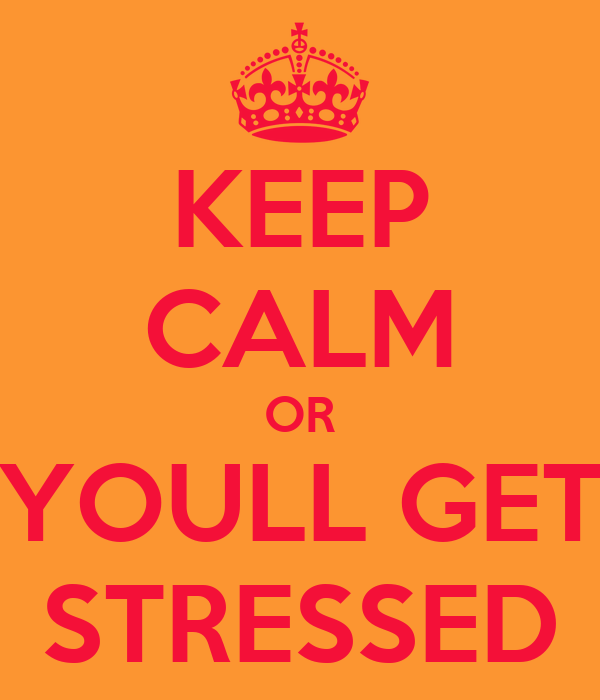 KEEP CALM OR YOULL GET STRESSED